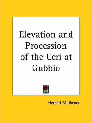 Elevation and Procession of the Ceri at Gubbio: an Account of the Ceremonies Together with Some Suggestions as to Their Origin and an Appendix Consist