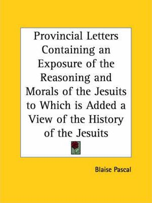Provincial Letters Containing an Exposure of the Reasoning and Morals of the Jesuits to Which is Added a View of the History of the Jesuits (1828)
