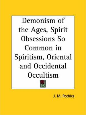 Demonism of the Ages, Spirit Obsessions So Common in Spiritism, Oriental and Occidental Occultism (1904)