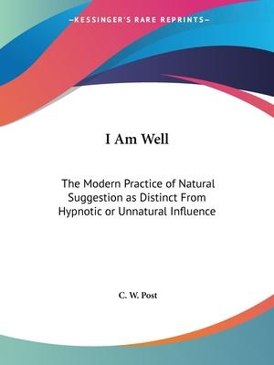 I am Well: the Modern Practice of Natural Suggestion as Distinct from Hypnotic or Unnatural Influence (1895)