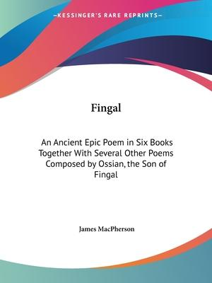 Fingal: an Ancient Epic Poem in Six Books Together with Several Other Poems Composed by Ossian, the Son of Fingal (1762)