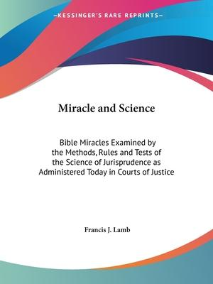 Miracle and Science: Bible Miracles Examined by the Methods, Rules and Tests of the Science of Jurisprudence as Administered Today in Courts of Justic