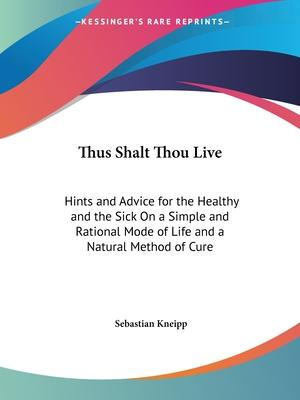 Thus Shalt Thou Live: Hints and Advice for the Healthy and the Sick on a Simple and Rational Mode of Life and a Natural Method of Cure (1897)