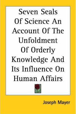 Seven Seals Of Science An Account Of The Unfoldment Of Orderly Knowledge And Its Influence On Human Affairs (1927)