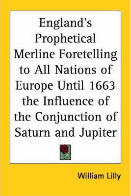 England's Prophetical Merline Foretelling to All Nations of Europe Until 1663 the Influence of the Conjunction of Saturn and Jupiter (1644)