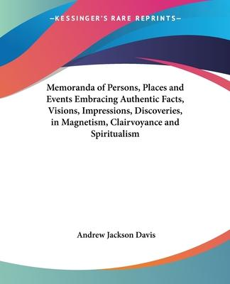 Memoranda of Persons, Places and Events Embracing Authentic Facts, Visions, Impressions, Discoveries in Magnetism, Clairvoyance and Spiritualism