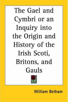 The Gael and Cymbri or an Inquiry into the Origin and History of the Irish Scoti, Britons, and Gauls (1834)