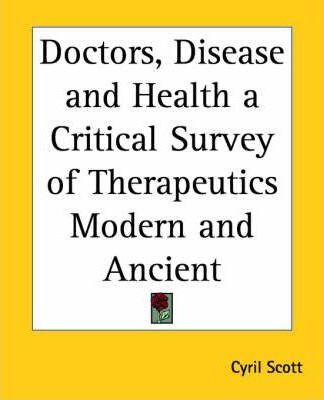 Doctors, Disease and Health a Critical Survey of Therapeutics Modern and Ancient