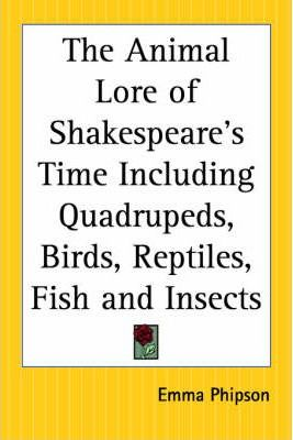 The Animal Lore of Shakespeare's Time Including Quadrupeds, Birds, Reptiles, Fish and Insects