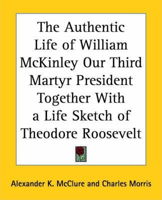 The Authentic Life of William McKinley Our Third Martyr President Together with a Life Sketch of Theodore Roosevelt