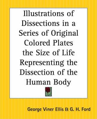 Illustrations of Dissections in a Series of Original Colored Plates the Size of Life Representing the Dissection of the Human Body