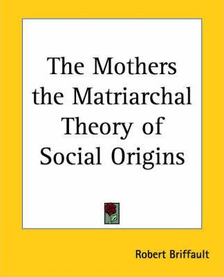 The Mothers the Matriarchal Theory of Social Origins