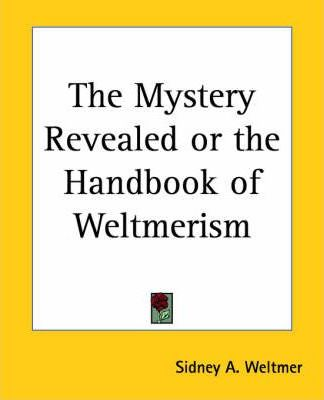 The Mystery Revealed or the Handbook of Weltmerism