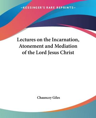 Lectures on the Incarnation, Atonement and Mediation of the Lord Jesus Christ