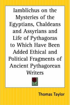 Iamblichus on the Mysteries of the Egyptians, Chaldeans and Assyrians and Life of Pythagoras to Which Have Been Added Ethical and Political Fragments of Ancient Pythagorean Writers