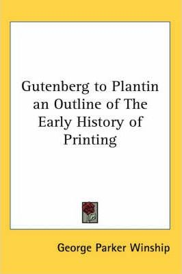 Gutenberg to Plantin an Outline of The Early History of Printing