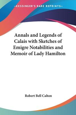 Annals and Legends of Calais with Sketches of Emigre Notabilities and Memoir of Lady Hamilton