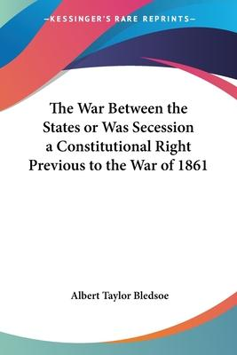The War Between the States or Was Secession a Constitutional Right Previous to the War of 1861