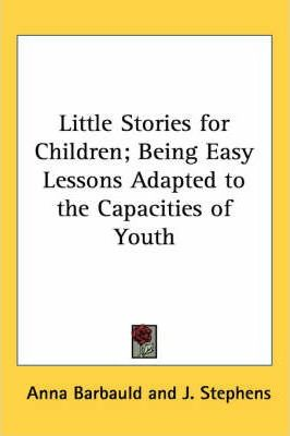 Little Stories for Children; Being Easy Lessons Adapted to the Capacities of Youth