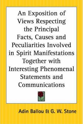 An Exposition of Views Respecting the Principal Facts, Causes and Peculiarities Involved in Spirit Manifestations Together with Interesting Phenomenal Statements and Communications
