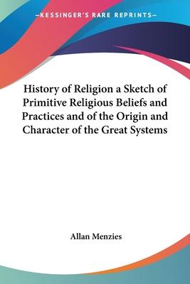 History of Religion a Sketch of Primitive Religious Beliefs and Practices and of the Origin and Character of the Great Systems