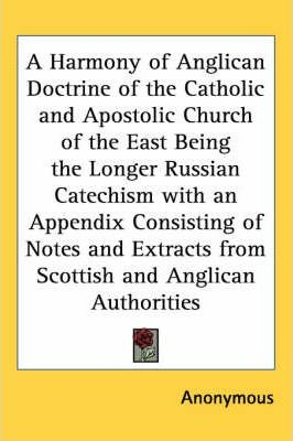 A Harmony of Anglican Doctrine of the Catholic and Apostolic Church of the East Being the Longer Russian Catechism with an Appendix Consisting of Notes and Extracts from Scottish and Anglican Authorities