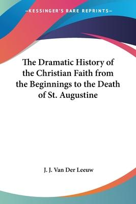 The Dramatic History of the Christian Faith from the Beginnings to the Death of St. Augustine