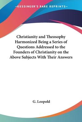 Christianity and Theosophy Harmonized Being a Series of Questions Addressed to the Founders of Christianity on the Above Subjects With Their Answers