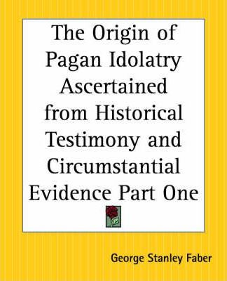 The Origin of Pagan Idolatry Ascertained from Historical Testimony and Circumstantial Evidence: Pt. 1