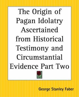 The Origin of Pagan Idolatry Ascertained from Historical Testimony and Circumstantial Evidence: Pt. 2