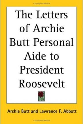 The Letters of Archie Butt Personal Aide to President Roosevelt