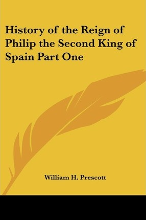 History of the Reign of Philip the Second King of Spain Part One