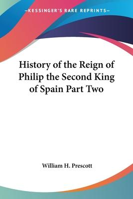 History of the Reign of Philip the Second King of Spain Part Two