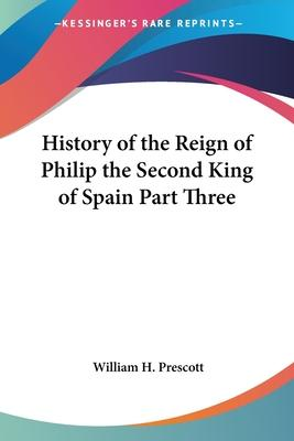History of the Reign of Philip the Second King of Spain Part Three