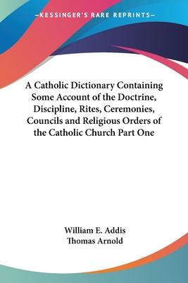 A Catholic Dictionary Containing Some Account of the Doctrine, Discipline, Rites, Ceremonies, Councils and Religious Orders of the Catholic Church Part One