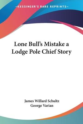 Lone Bull's Mistake a Lodge Pole Chief Story