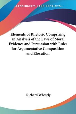 Elements of Rhetoric Comprising an Analysis of the Laws of Moral Evidence and Persuasion with Rules for Argumentative Composition and Elocution