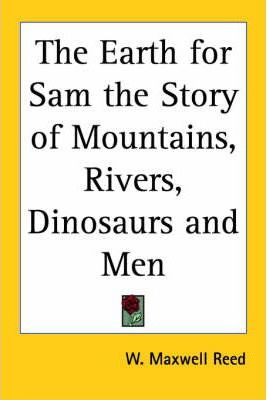 The Earth for Sam the Story of Mountains, Rivers, Dinosaurs and Men