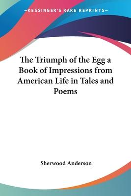 The Triumph of the Egg a Book of Impressions from American Life in Tales and Poems