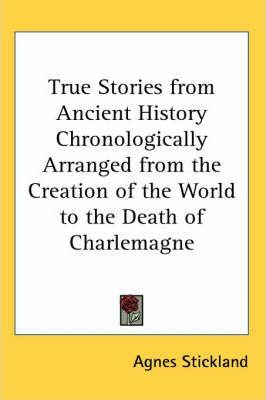 True Stories from Ancient History Chronologically Arranged from the Creation of the World to the Death of Charlemagne