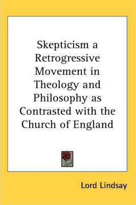 Skepticism a Retrogressive Movement in Theology and Philosophy as Contrasted with the Church of England