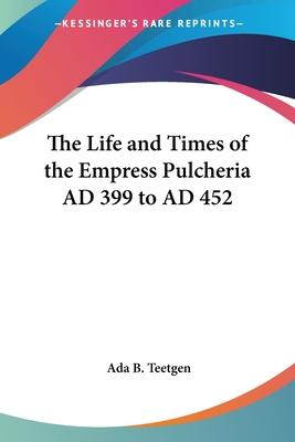The Life and Times of the Empress Pulcheria AD 399 to AD 452