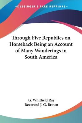 Through Five Republics on Horseback Being an Account of Many Wanderings in South America