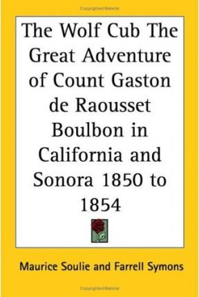 The Wolf Cub The Great Adventure of Count Gaston De Raousset Boulbon in California and Sonora 1850 to 1854
