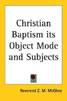 Christian Baptism Its Object Mode and Subjects