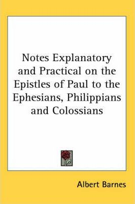 Notes Explanatory and Practical on the Epistles of Paul to the Ephesians, Philippians and Colossians
