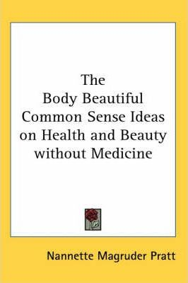 The Body Beautiful Common Sense Ideas on Health and Beauty without Medicine