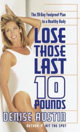Lose Those Last 10 Pounds : The 28 Day Foolproof Plan to a Healthy Body