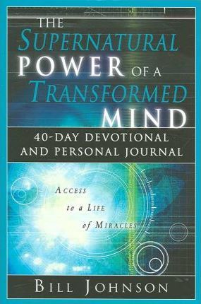 Supernatural Power of a Transformed Mind : 40 Day Devotional and Personal Journal