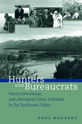 Hunters and Bureaucrats: Power, Knowledge, and Aboriginal-State Relations in the Southwest Yukon